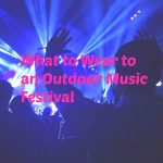 What To Wear To An Outdoor Music Festival