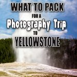 What to Pack for a Photography Trip to Yellowstone National Park